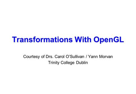 Transformations With OpenGL Courtesy of Drs. Carol O'Sullivan / Yann Morvan Trinity College Dublin.