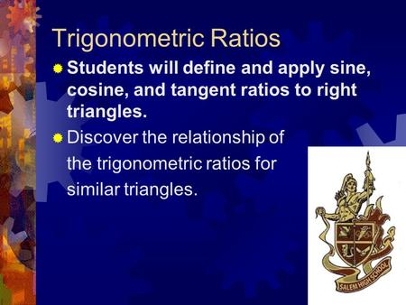 Trigonometric Ratios  Students will define and apply sine, cosine, and tangent ratios to right triangles.  Discover the relationship of the trigonometric.