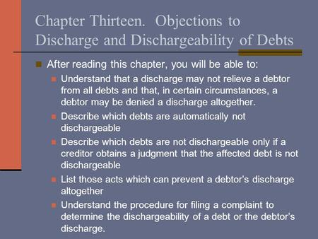 Chapter Thirteen. Objections to Discharge and Dischargeability of Debts After reading this chapter, you will be able to: Understand that a discharge may.