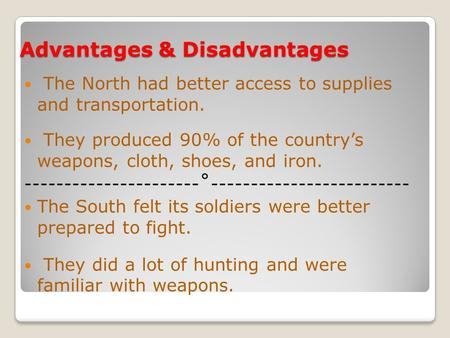 Advantages & Disadvantages The North had better access to supplies and transportation. They produced 90% of the country's weapons, cloth, shoes, and iron.