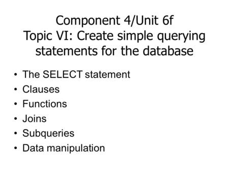Component 4/Unit 6f Topic VI: Create simple querying statements for the database The SELECT statement Clauses Functions Joins Subqueries Data manipulation.