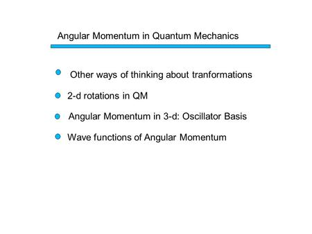 Angular Momentum in Quantum Mechanics Other ways of thinking about tranformations 2-d rotations in QM Angular Momentum in 3-d: Oscillator Basis Wave functions.