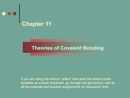 "Chapter 11 Theories of Covalent Bonding If you are doing this lecture ""online"" then print the lecture notes available as a word document, go through this."