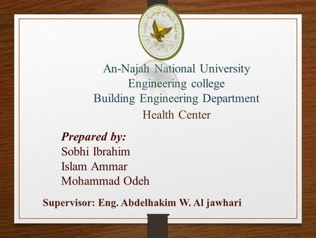 An-Najah National University Engineering college Building Engineering Department Health Center Prepared by: Sobhi Ibrahim Islam Ammar Mohammad Odeh Supervisor: