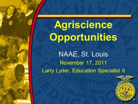 Agriscience Opportunities NAAE, St. Louis November 17, 2011 Larry Lyder, Education Specialist II.