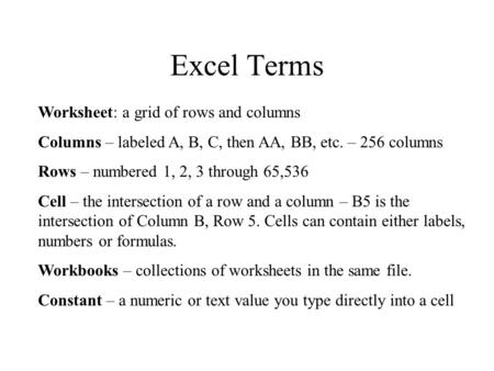 Excel Terms Worksheet: a grid of rows and columns Columns – labeled A, B, C, then AA, BB, etc. – 256 columns Rows – numbered 1, 2, 3 through 65,536 Cell.