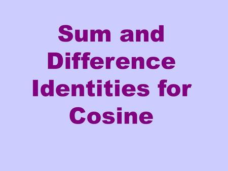 Sum and Difference Identities for Cosine. Is this an identity? Remember an identity means the equation is true for every value of the variable for which.