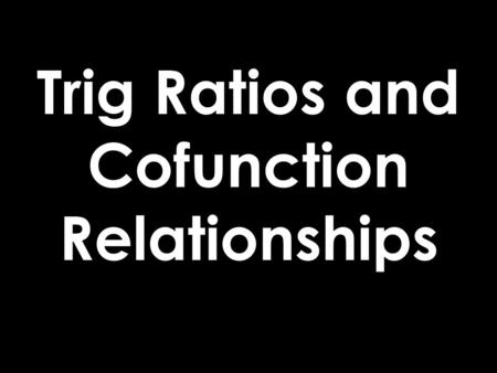Trig Ratios and Cofunction Relationships. Trig Ratios SOH-CAH-TOA.