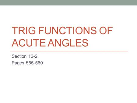 TRIG FUNCTIONS OF ACUTE ANGLES Section 12-2 Pages 555-560.