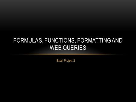 Excel Project 2 FORMULAS, FUNCTIONS, FORMATTING AND WEB QUERIES.