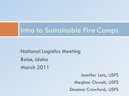 National Logistics Meeting Boise, Idaho March 2011 Jennifer Letz, USFS Meghan Oswalt, USFS Deanna Crawford, USFS Intro to Sustainable Fire Camps.