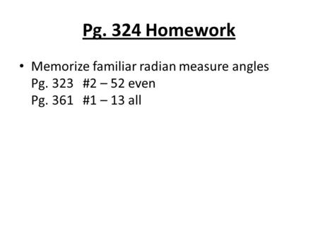 Pg. 324 Homework Memorize familiar radian measure angles Pg. 323#2 – 52 even Pg. 361#1 – 13 all.