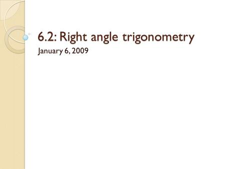 6.2: Right angle trigonometry January 6, 2009. Objectives Learn basic concepts about trigonometric functions Apply right triangle trigonometry Understand.