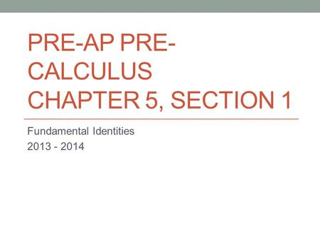 PRE-AP PRE- CALCULUS CHAPTER 5, SECTION 1 Fundamental Identities 2013 - 2014.
