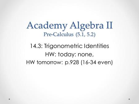 Academy Algebra II Pre-Calculus (5.1, 5.2) 14.3: Trigonometric Identities HW: today: none, HW tomorrow: p.928 (16-34 even)