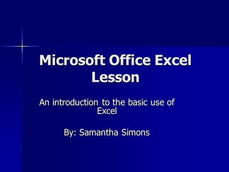 Microsoft Office Excel Lesson An introduction to the basic use of Excel By: Samantha Simons.