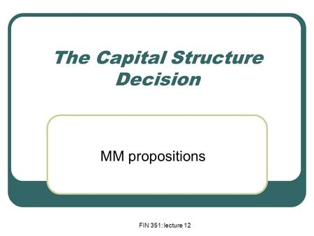 FIN 351: lecture 12 The Capital Structure Decision MM propositions.