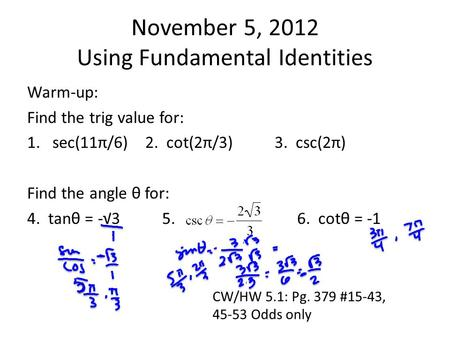 November 5, 2012 Using Fundamental Identities Warm-up: Find the trig value for: 1.sec(11π/6) 2. cot(2π/3)3. csc(2π) Find the angle θ for: 4. tanθ = -√35.6.