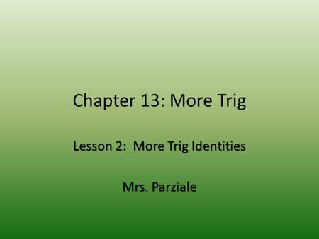 Chapter 13: More Trig Lesson 2: More Trig Identities Mrs. Parziale.