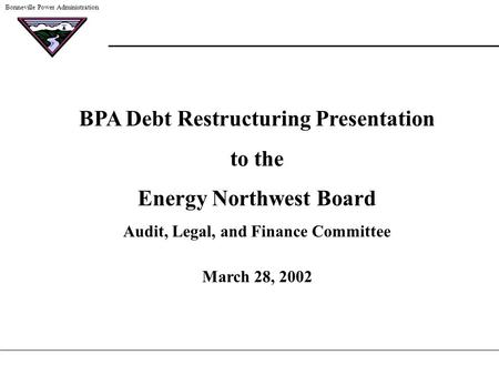 Bonneville Power Administration BPA Debt Restructuring Presentation to the Energy Northwest Board Audit, Legal, and Finance Committee March 28, 2002.