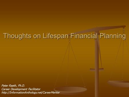 Thoughts on Lifespan Financial Planning Peter Raeth, Ph.D. Career Development Facilitator