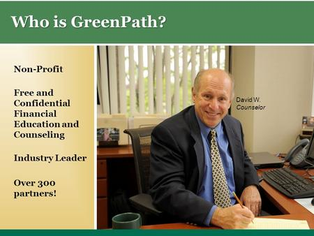 Who is GreenPath? David W. Counselor Free and Confidential Financial Education and Counseling Industry Leader Non-Profit Over 300 partners!