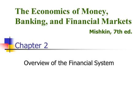 Overview of the Financial System The Economics of Money, Banking, and Financial Markets Mishkin, 7th ed. Chapter 2.