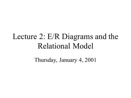 Lecture 2: E/R Diagrams and the Relational Model Thursday, January 4, 2001.