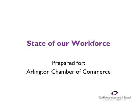 State of our Workforce Prepared for: Arlington Chamber of Commerce.