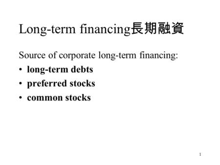 1 Long-term financing 長期融資 Source of corporate long-term financing: long-term debts preferred stocks common stocks.