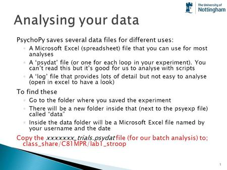 Analysing your data PsychoPy saves several data files for different uses: A Microsoft Excel (spreadsheet) file that you can use for most analyses A 'psydat'