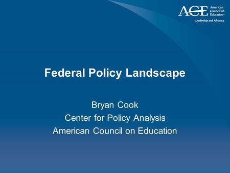Federal Policy Landscape Bryan Cook Center for Policy Analysis American Council on Education.