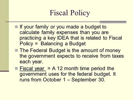 Fiscal Policy If your family or you made a budget to calculate family expenses than you are practicing a key IDEA that is related to Fiscal Policy = Balancing.