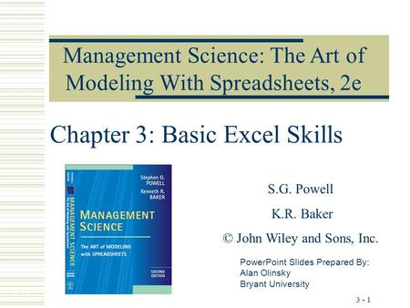 3 - 1 Chapter 3: Basic Excel Skills Management Science: The Art of Modeling With Spreadsheets, 2e PowerPoint Slides Prepared By: Alan Olinsky Bryant University.