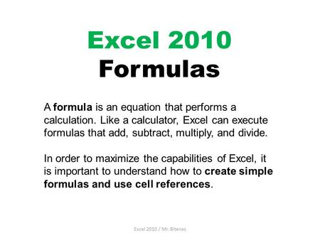 Excel 2010 Formulas A formula is an equation that performs a calculation. Like a calculator, Excel can execute formulas that add, subtract, multiply, and.
