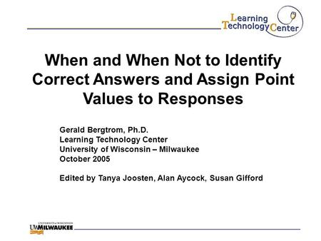 When and When Not to Identify Correct Answers and Assign Point Values to Responses Gerald Bergtrom, Ph.D. Learning Technology Center University of Wisconsin.