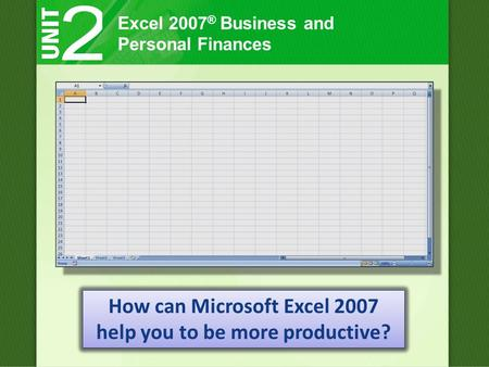 Excel 2007 ® Business and Personal Finances How can Microsoft Excel 2007 help you to be more productive?