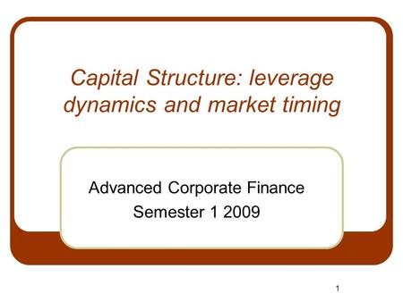 1 Capital Structure: leverage dynamics and market timing Advanced Corporate Finance Semester 1 2009.
