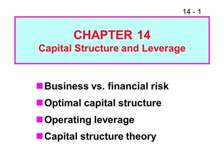 14 - 1 CHAPTER 14 Capital Structure and Leverage Business vs. financial risk Optimal capital structure Operating leverage Capital structure theory.