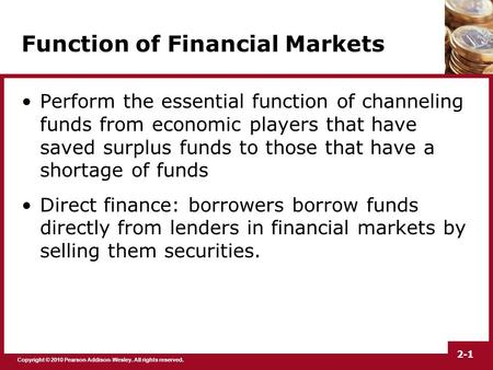 Copyright © 2010 Pearson Addison-Wesley. All rights reserved. 2-1 Function of Financial Markets Perform the essential function of channeling funds from.