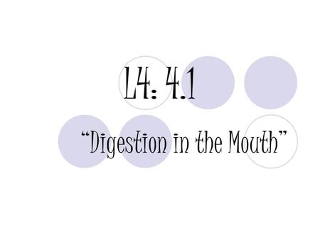 "L4: 4.1 ""Digestion in the Mouth"". PURPOSE: To explain digestion as it occurs in the mouth."