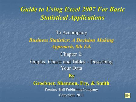 Guide to Using Excel 2007 For Basic Statistical Applications To Accompany Business Statistics: A Decision Making Approach, 8th Ed. Chapter 2: Graphs, Charts.