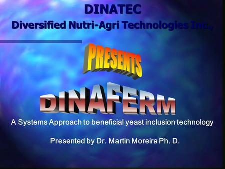 DINATEC Diversified Nutri-Agri Technologies Inc., Presented by Dr. Martin Moreira Ph. D. A Systems Approach to beneficial yeast inclusion technology.