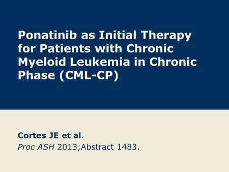 Ponatinib as Initial Therapy for Patients with Chronic Myeloid Leukemia in Chronic Phase (CML-CP) Cortes JE et al. Proc ASH 2013;Abstract 1483.