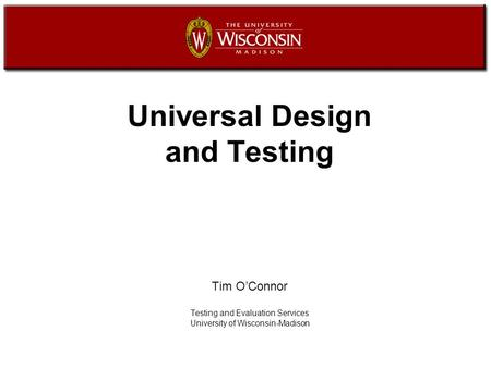 Universal Design and Testing Tim O'Connor Testing and Evaluation Services University of Wisconsin-Madison.