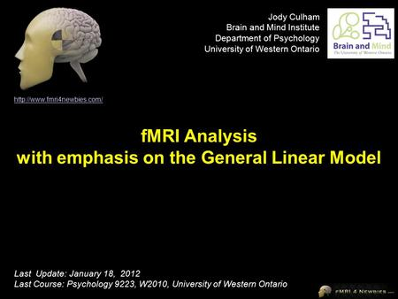 fMRI Analysis with emphasis on the General Linear Model  Last Update: January 18, 2012 Last Course: Psychology 9223, W2010,
