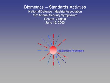 The Biometric Foundation Biometrics – Standards Activities National Defense Industrial Association 19 th Annual Security Symposium Reston, Virginia June.