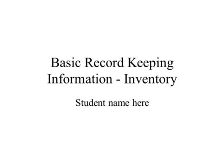 Basic Record Keeping Information - Inventory Student name here.