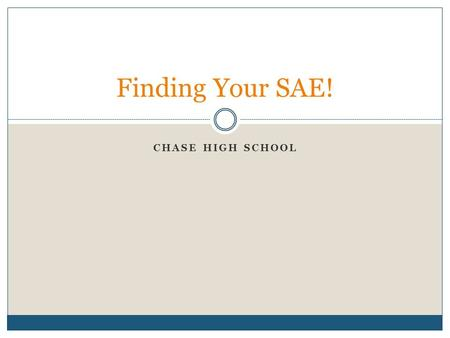 CHASE HIGH SCHOOL Finding Your SAE!. What is an SAE? Supervised Agricultural Experience All supervised agricultural experiences conducted outside of the.