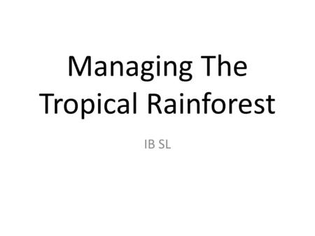 Managing The Tropical Rainforest IB SL. The Briefing You are about to see and discuss what is currently happening to the Tropical Rainforest areas...